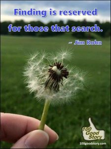 100goodstory Inspirational Quotes; Jim Rohn on search ; Finding is reserved for those that search.